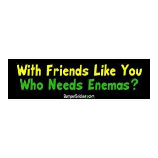 With Friends Like You Who Needs Enemas   Funny Bumper Stickers (Large